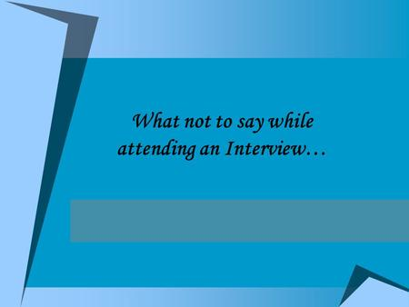 What not to say while attending an Interview…. Dear Friends.... Now a days leaving a job is common thing, employee needs Job satisfaction, Job security,