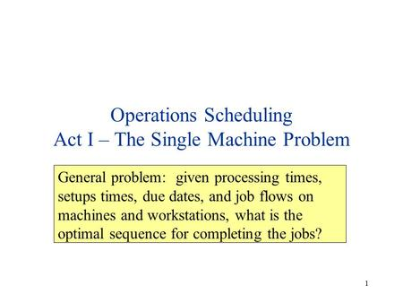 1 Operations Scheduling Act I – The Single Machine Problem General problem: given processing times, setups times, due dates, and job flows on machines.