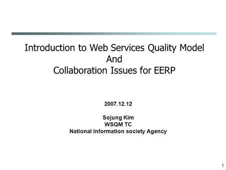 1 Introduction to Web Services Quality Model And Collaboration Issues for EERP 2007.12.12 Sojung Kim WSQM TC National Information society Agency.