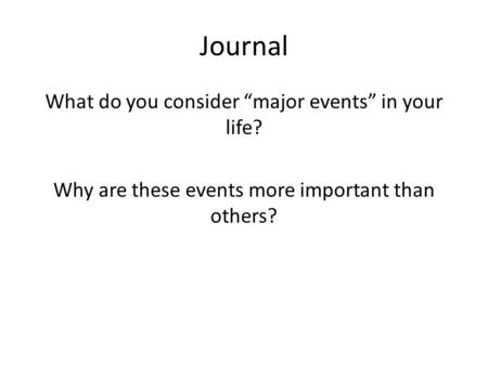 "Journal What do you consider ""major events"" in your life? Why are these events more important than others?"