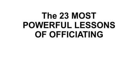 The 23 MOST POWERFUL LESSONS OF OFFICIATING. 1 For all but a few, officiating is an avocation.