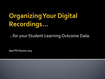 …for your Student Learning Outcome Data. April PD Session 2013.