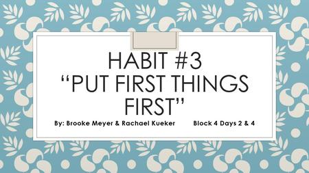 "HABIT #3 ""PUT FIRST THINGS FIRST"" By: Brooke Meyer & Rachael KuekerBlock 4 Days 2 & 4."