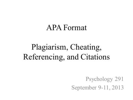 APA Format Plagiarism, Cheating, Referencing, and Citations Psychology 291 September 9-11, 2013.