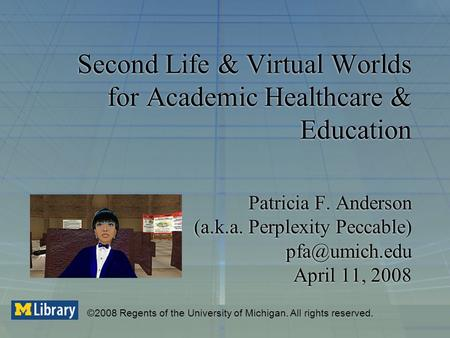 Second Life & Virtual Worlds for Academic Healthcare & Education Patricia F. Anderson (a.k.a. Perplexity Peccable) April 11, 2008 ©2008 Regents.