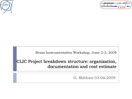 CLIC Project breakdown structure: organization, documentation and cost estimate Beam Instrumentation Workshop, June 2-3, 2009 CLIC Project breakdown structure: