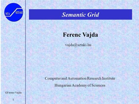 ©Ferenc Vajda 1 Semantic Grid Ferenc Vajda Computer and Automation Research Institute Hungarian Academy of Sciences.