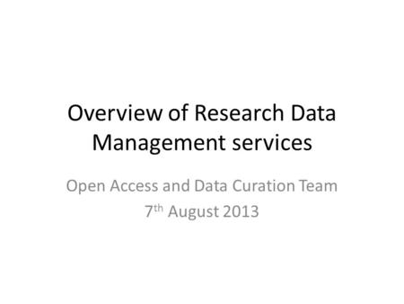 Overview of Research Data Management services Open Access and Data Curation Team 7 th August 2013.