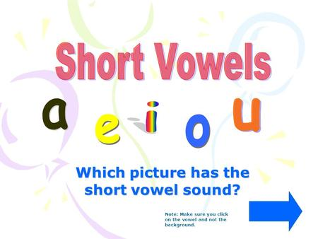 Which picture has the short vowel sound? Note: Make sure you click on the vowel and not the background.