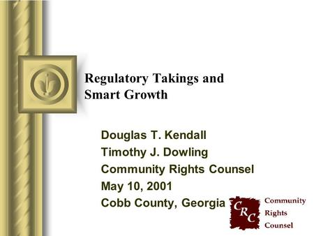 Regulatory Takings and Smart Growth Douglas T. Kendall Timothy J. Dowling Community Rights Counsel May 10, 2001 Cobb County, Georgia.