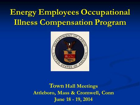 Energy Employees Occupational Illness Compensation Program Town Hall Meetings Attleboro, Mass & Cromwell, Conn June 18 - 19, 2014.