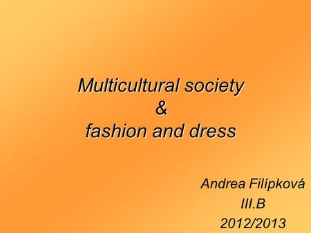 Multicultural society & fashion and dress Andrea Filípková III.B 2012/2013.