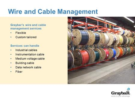 Wire and Cable Management Graybar's wire and cable management services Flexible Custom tailored Services can handle Industrial cables Instrumentation cable.