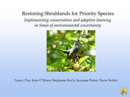 Implementing conservation and adaptive learning in times of environmental uncertainty Restoring Shrublands for Priority Species Nancy Pau, Kate O'Brien,