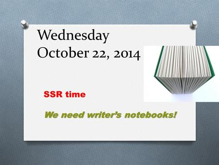 Wednesday October 22, 2014 SSR time We need writer's notebooks!