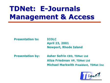 TDNet: E-Journals Management & Access Presentation to:ICOLC April 23, 2001 Newport, Rhode Island Presentation by:Asher Sofrin CEO, TDNet Ltd Aliza Friedman.