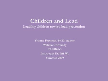 Children and Lead Leading children toward lead prevention Yvonne Freeman, Ph.D. student Walden University PH 8165-3 Instructor: Dr. Jeff Wu Summer, 2009.