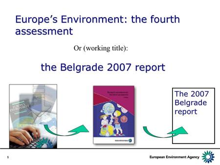 1 the Belgrade 2007 report the Belgrade 2007 report Or (working title): The 2007 Belgrade report Europe's Environment: the fourth assessment.