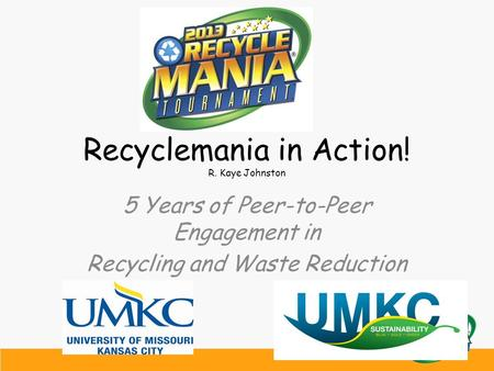 Recyclemania in Action! R. Kaye Johnston 5 Years of Peer-to-Peer Engagement in Recycling and Waste Reduction.
