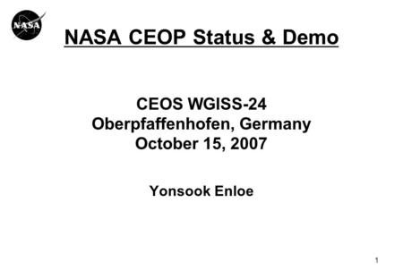 1 NASA CEOP Status & Demo CEOS WGISS-24 Oberpfaffenhofen, Germany October 15, 2007 Yonsook Enloe.