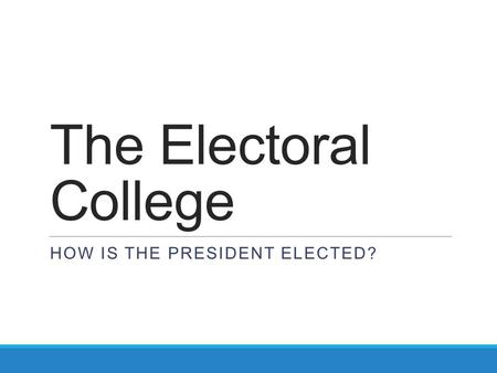 The Electoral College HOW IS THE PRESIDENT ELECTED?