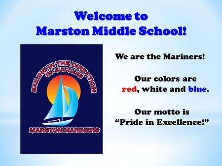 "Welcome to Marston Middle School! We are the Mariners! Our colors are red, white and blue. Our motto is ""Pride in Excellence!"""