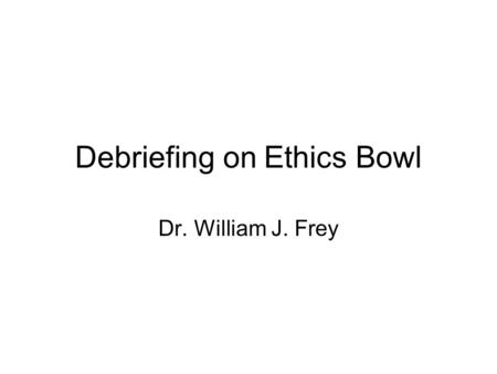 Debriefing on Ethics Bowl Dr. William J. Frey. Why I posed these two scenarios Responding to Wally's Questions Concept: Confidentiality (What is it and.