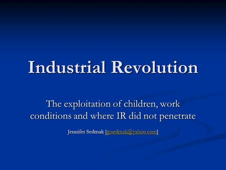 Industrial Revolution The exploitation of children, work conditions and where IR did not penetrate Jennifer Sedmak