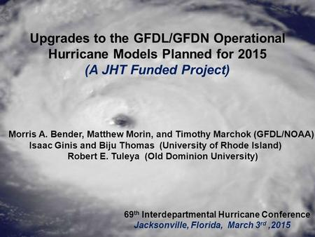 Upgrades to the GFDL/GFDN Operational Hurricane Models Planned for 2015 (A JHT Funded Project) Morris A. Bender, Matthew Morin, and Timothy Marchok (GFDL/NOAA)