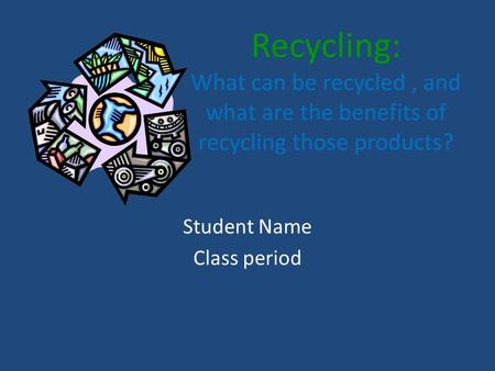 Recycling: What can be recycled, and what are the benefits of recycling those products? Student Name Class period.