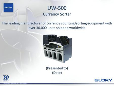 UW-500 Currency Sorter (Presented to) (Date) The leading manufacturer of currency counting/sorting equipment with over 30,000 units shipped worldwide.