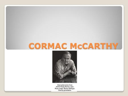 CORMAC McCARTHY. Born in Rhode Island in 1933. He is the third of six children. Originally named Charles after his father. He changed his name to Cormac.