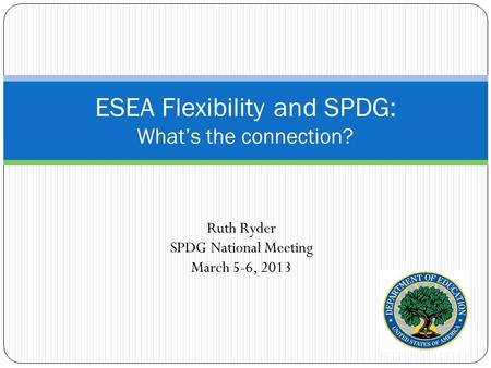 Ruth Ryder SPDG National Meeting March 5-6, 2013 ESEA Flexibility and SPDG: What's the connection?