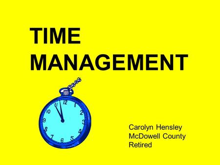 TIME MANAGEMENT Carolyn Hensley McDowell County Retired.