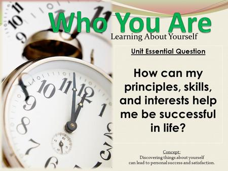 Learning About Yourself Unit Essential Question How can my principles, skills, and interests help me be successful in life? Concept: Discovering things.