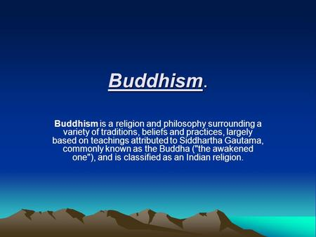 Buddhism. Buddhism is a religion and philosophy surrounding a variety of traditions, beliefs and practices, largely based on teachings attributed to Siddhartha.
