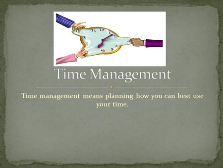Time management means planning how you can best use your time.