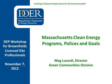 Creating A Cleaner Energy Future For the Commonwealth Massachusetts Clean Energy Programs, Polices and Goals Meg Lusardi, Director Green Communities Division.