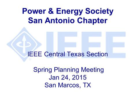 Power & Energy Society San Antonio Chapter IEEE Central Texas Section Spring Planning Meeting Jan 24, 2015 San Marcos, TX.