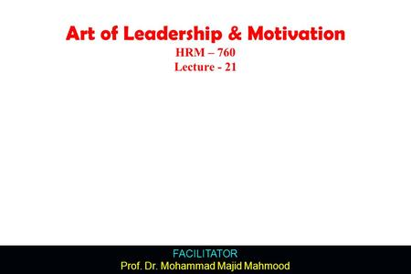FACILITATOR Prof. Dr. Mohammad Majid Mahmood Art of Leadership & Motivation HRM – 760 Lecture - 21.