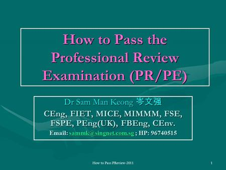 How to Pass PReview-20111 How to Pass the Professional Review Examination (PR/PE) Dr Sam Man Keong 岑文强 CEng, FIET, MICE, MIMMM, FSE, FSPE, PEng(UK), FBEng,