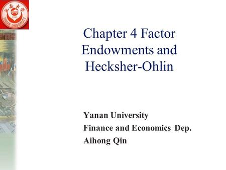 Chapter 4 Factor Endowments and Hecksher-Ohlin Yanan University Finance and Economics Dep. Aihong Qin.