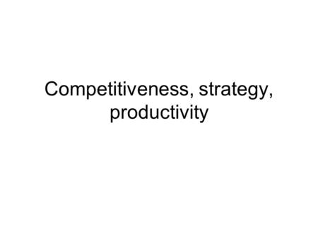 Competitiveness, strategy, productivity. What can be competitive? Country? Company? Brand? Product line? Product? Competence? …