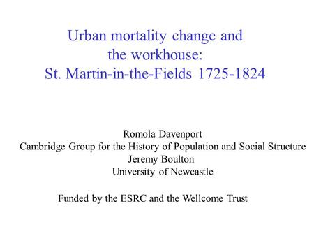 Urban mortality change and the workhouse: St. Martin-in-the-Fields 1725-1824 Romola Davenport Cambridge Group for the History of Population and Social.