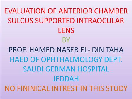 EVALUATION OF ANTERIOR CHAMBER SULCUS SUPPORTED INTRAOCULAR LENS BY PROF. HAMED NASER EL- DIN TAHA HAED OF OPHTHALMOLOGY DEPT. SAUDI GERMAN HOSPITAL JEDDAH.