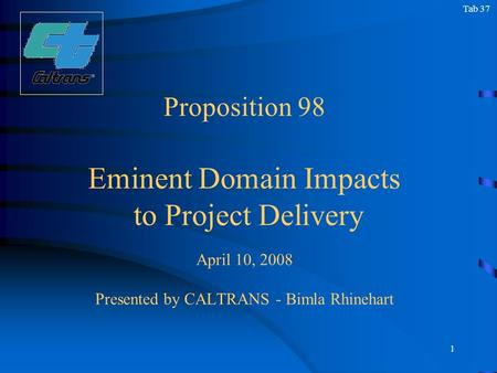 1 Proposition 98 Eminent Domain Impacts to Project Delivery April 10, 2008 Presented by CALTRANS - Bimla Rhinehart Tab 37.