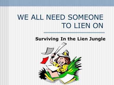 WE ALL NEED SOMEONE TO LIEN ON Surviving In the Lien Jungle.