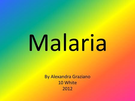 Malaria By Alexandra Graziano 10 White 2012. What is this disease? Malaria is an infection of the blood caused by a parasite called Plasmodium, which.