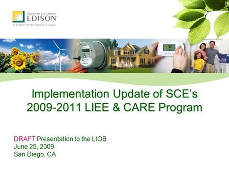Implementation Update of SCE's 2009-2011 LIEE & CARE Program DRAFT Presentation to the LIOB June 25, 2009 San Diego, CA.