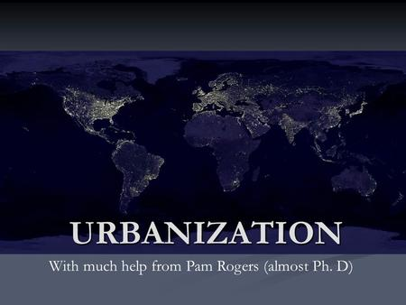 URBANIZATION With much help from Pam Rogers (almost Ph. D)